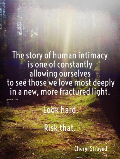 The story of human intimacy is one of constantlyallowing ourselves to see those we love most deeply in a new, more fractured light. look hard. risk that. - cheryl strayed