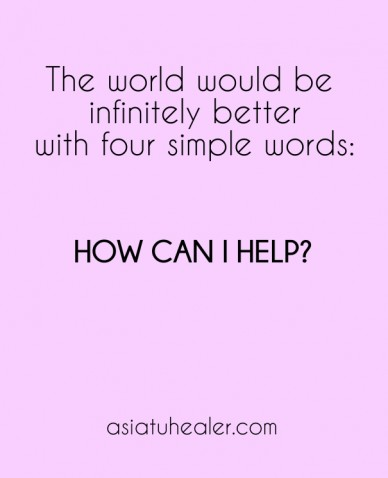 The world would be infinitely betterwith four simple words: how can i help? asiatuhealer.com