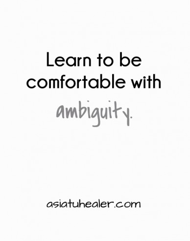 Learn to be comfortable with ambiguity. asiatuhealer.com