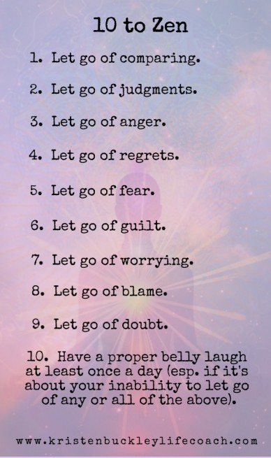10 to zen 1. let go of comparing. 2. let go of judgments. 3. let go of anger. 4. let go of regrets. 5. let go of fear. 6. let go of guilt. 7. let go of worrying. 8. let go of