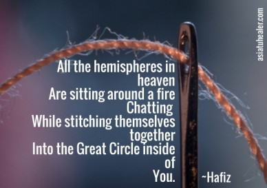 All the hemispheres in heaven are sitting around a fire chatting while stitching themselves together into the great circle inside of you. ~hafiz asiatuhealer.com