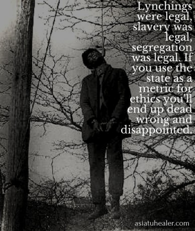 Lynchings were legal, slavery was legal, segregation was legal. if you use the state as a metric for ethics you'll end up dead wrong and disappointed. asiatuhealer.com