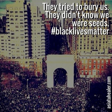 They tried to bury us. they didn't know we were seeds. #blacklivesmatter asiatuhealer.com