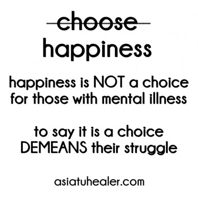 Choose happiness _______________ happiness is not a choice for those with mental illness to say it is a choice demeans their struggle asiatuhealer.com