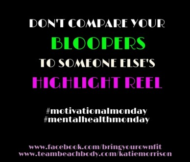 Don't compare your bloopers to someone else's highlight reel #motivationalmonday #mentalhealthmonday www.facebook.com/bringyourownfitwww.teambeachbody.com/katiemorrison