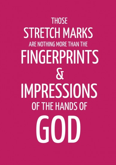 Those stretch marks are nothing more than the fingerprints & impressions of the hands of god