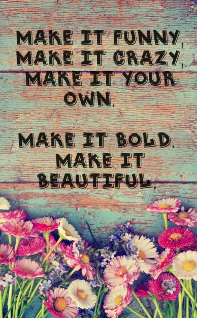 Make it your own, Make it beautiful.