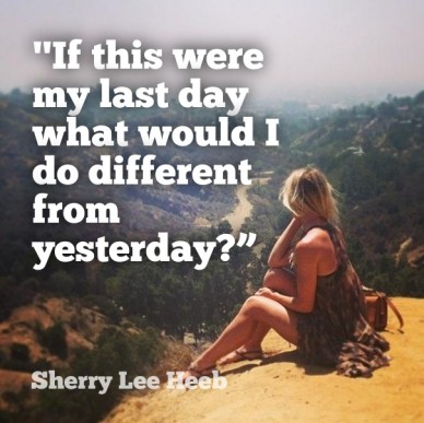 If this were my last day what would I do different from yesterday?