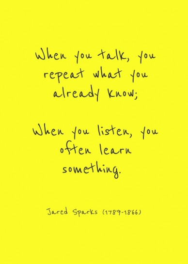 When you talk, you repeat what you already know; When you listen, you often learn something.