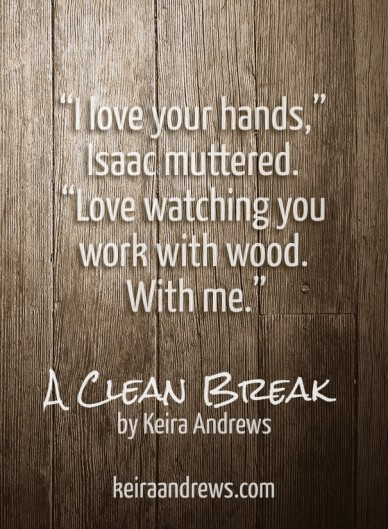 """""""i love your hands,"""" isaac muttered. """"love watching you work with wood. with me."""" a clean break by keira andrews keiraandrews.com"""
