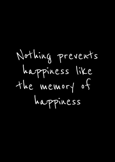 Nothing prevents happiness like the memory of happiness