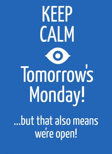 Keep calm tomorrow's monday! ...but that also means we're open!