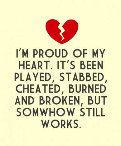 I'm proud of my heart. it's been played, stabbed, cheated, burned and broken, but somwhow still works.