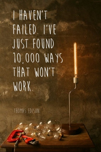 I haven't failed. i've just found 10,000 ways that won't work. thomas edison