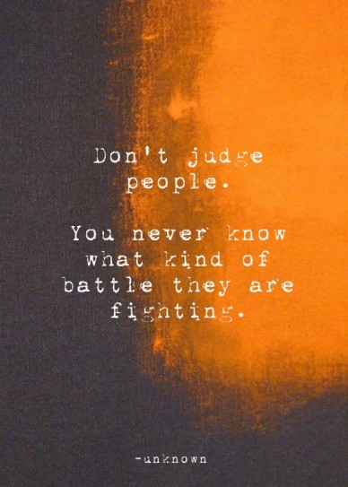 Don't judge people. you never know what kind of battle they are fighting. -unknown