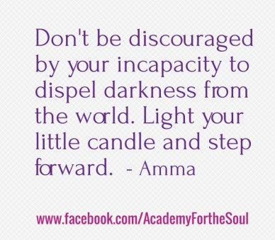 Don't be discouraged by your incapacity to dispel darkness from the world. light your little candle and step forward. - amma www.facebook.com/academyforthesoul