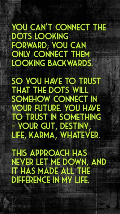 You can't connect the dots looking forward; you can only connect them looking backwards. so you have to trust that the dots will somehow connect in your future. you have to tr