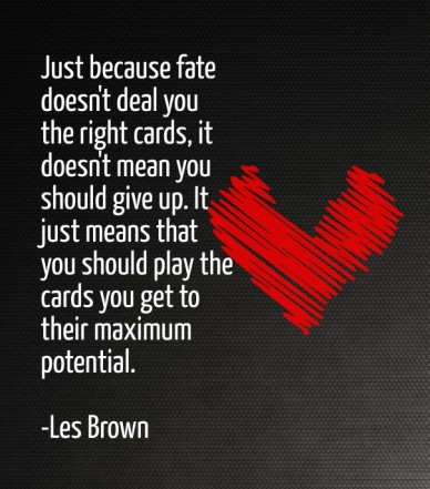 Just because fate doesn't deal you the right cards, it doesn't mean you should give up. it just means that you should play the cards you get to their maximum potential. -les b