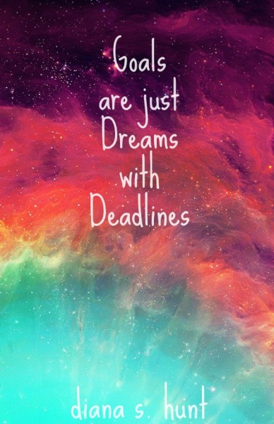 Goals are just dreams with deadlines diana s. hunt