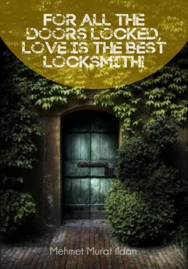 For all the doors locked, love is the best locksmith! mehmet murat ildan