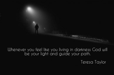 Whenever you feel like you living in darkness god will be your light and guide your path. teresa taylor