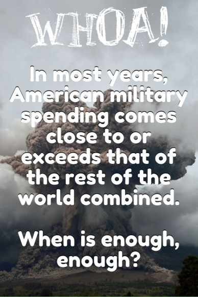 In most years, american military spending comes close to or exceeds that of the rest of the world combined. when is enough, enough? whoa!
