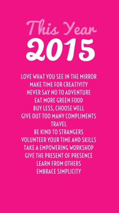 This year 2015 love what you see in the mirror make time for creativitynever say no to adventureeat more green foodbuy less, choose wellgive out too many complimentstravelbe k