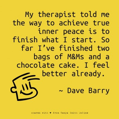 My therapist told me the way to achieve true inner peace is to finish what i start. so far i've finished two bags of m&ms and a chocolate cake. i feel better already. ~ dave b