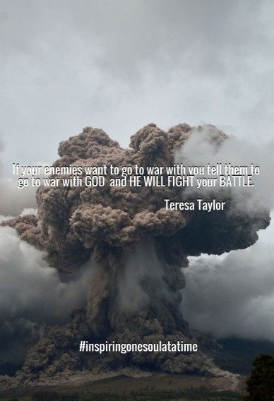 If your enemies want to go to war with you tell them to go to war with god and he will fight your battle. teresa taylor #inspiringonesoulatatime