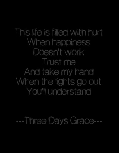 This life is filled with hurt when happiness doesn't work trust me and take my hand when the lights go out you'll understand ---three days grace---