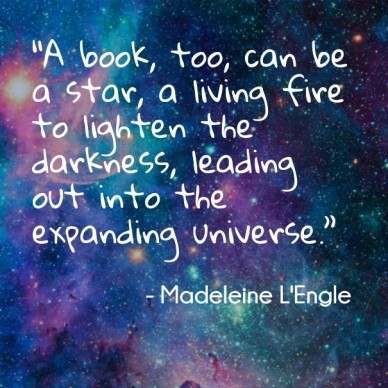 """A book, too, can be a star, a living fire to lighten the darkness, leading out into the expanding universe."" - madeleine l'engle"