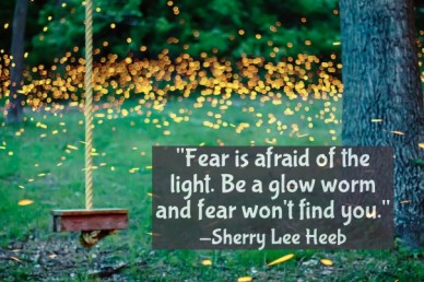 """""""fear is afraid of the light. be a glow worm and fear won't find you."""" -sherry lee heeb"""