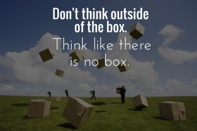 Don't think outside of the box. think like there is no box.