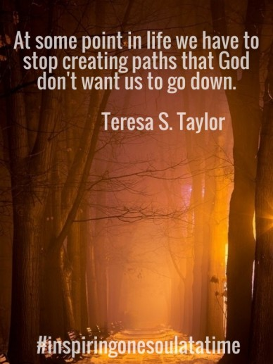 At some point in life we have to stop creating paths that god don't want us to go down. teresa s. taylor #inspiringonesoulatatime