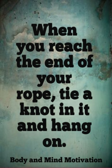 When you reach the end of your rope, tie a knot in it and hang on. body and mind motivation