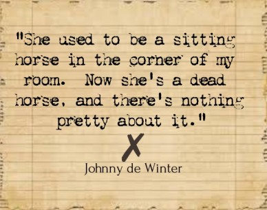 """she used to be a sitting horse in the corner of my room. now she's a dead horse, and there's nothing pretty about it."" johnny de winter"
