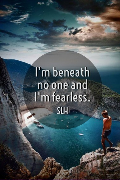 I'm beneath no one and i'm fearless. slh