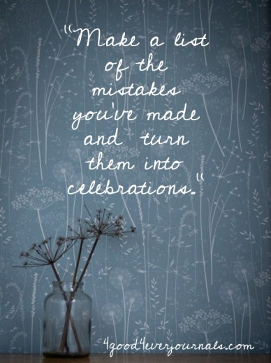 """""""make a list of the mistakes you've made and turn them into celebrations."""" 4good4everjournals.com"""