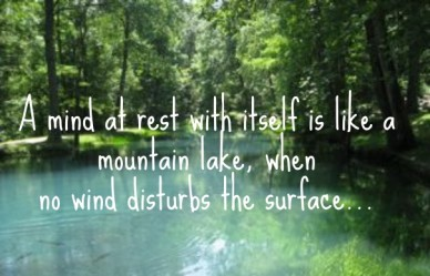 A mind at rest with itself is like a mountain lake, when no wind disturbs the surface...