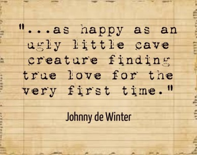 """...as happy as an ugly little cave creature finding true love for the very first time."" johnny de winter"