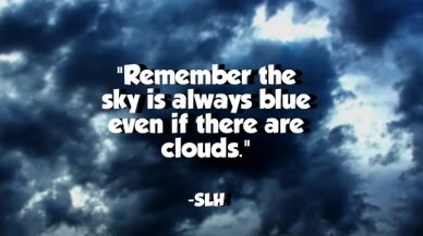 """""""remember the sky is always blue even if there are clouds."""" -slh"""