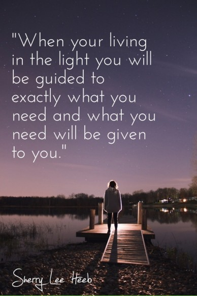 """""""when your living in the light you will be guided to exactly what you need and what you need will be given to you."""" sherry lee heeb"""