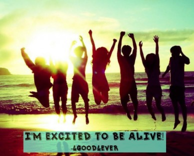 I'm excited to be alive! -4good4ever