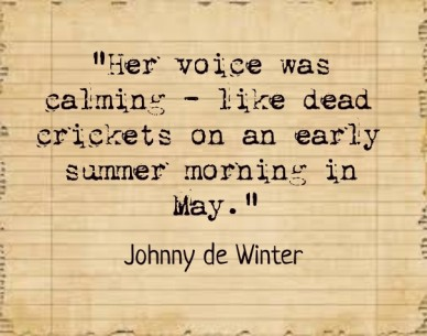 """her voice was calming - like dead crickets on an early summer morning in may."" johnny de winter"