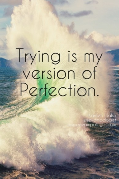 Trying is my version of perfection. -kareen walsh@revampologistwww.revampologist.com