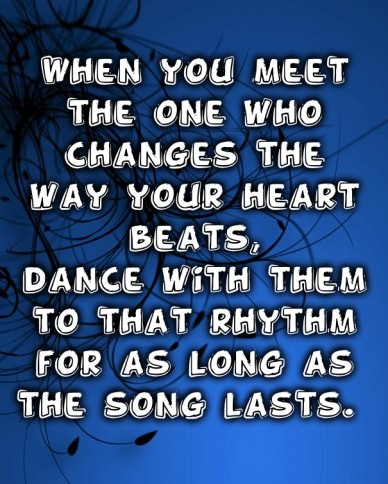 When you meet the one who changes the way your heart beats, dance with them to that rhythm for as long as the song lasts.