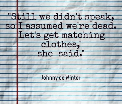 """still we didn't speak, so i assumed we're dead.'let's get matching clothes,'she said."" johnny de winter"
