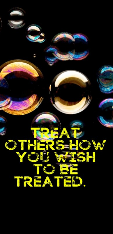 Treat others how you wish to be treated.