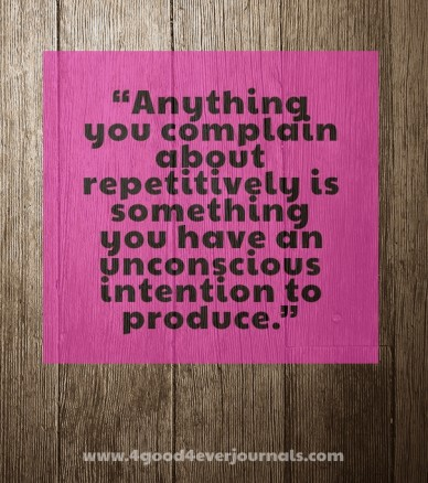 """""""anything you complain about repetitively is something you have an unconscious intention to produce."""" www.4good4everjournals.com"""