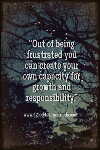 """""""out of being frustrated you can create your own capacity for growth and responsibility."""" www.4good4everjournals.com"""